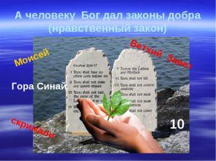 А человеку Бог дал законы добра (нравственный закон) Моисей Ветхий Завет 10 Г