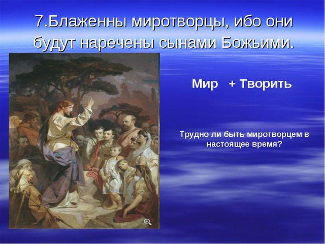 7.Блаженны миротворцы, ибо они будут наречены сынами Божьими. Мир + Творить Т...