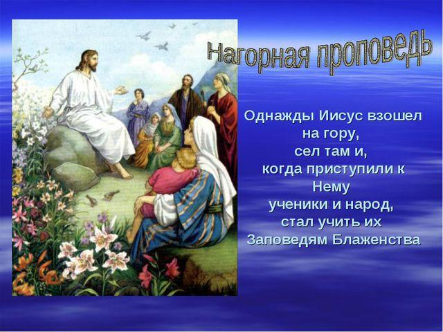 Однажды Иисус взошел на гору, сел там и, когда приступили к Нему ученики и н...