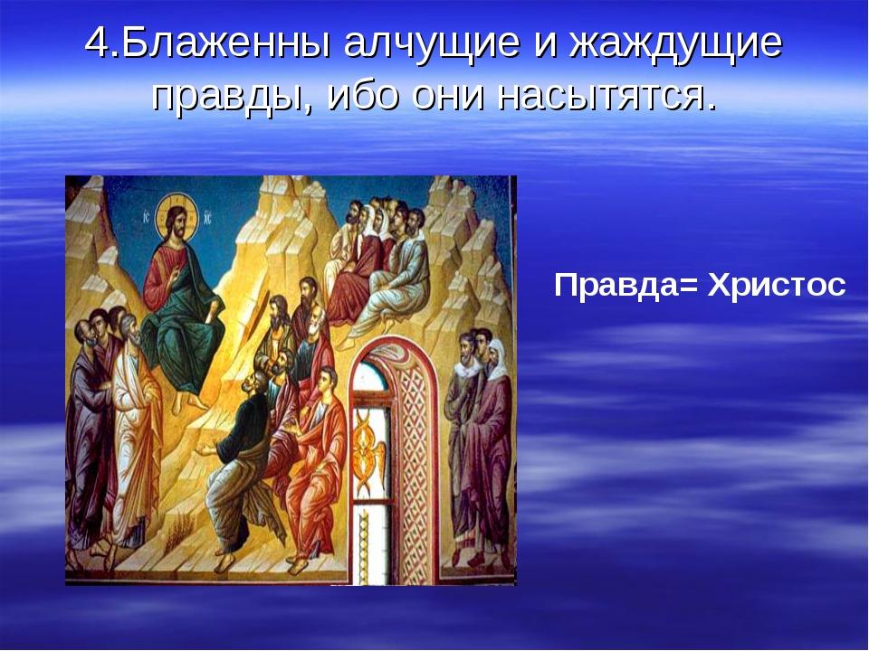 4.Блаженны алчущие и жаждущие правды, ибо они насытятся. Правда= Христос