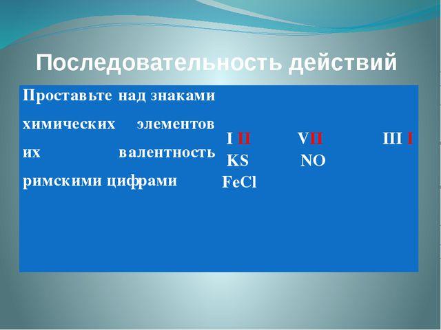 Последовательность действий Проставьте над знаками химических элементов их ва...