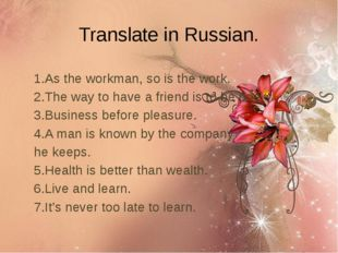 Translate in Russian. 1.As the workman, so is the work. 2.The way to have a f
