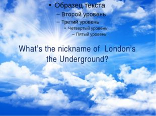 What's the nickname of London's the Underground?