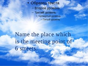 Name the place which is the meeting point of 6 streets.