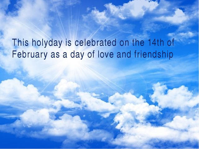This holyday is celebrated on the 14th of February as a day of love and frie...