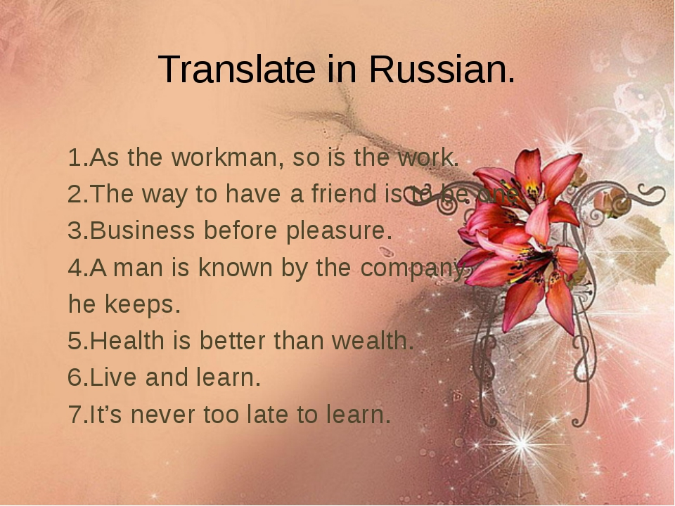 Translate in Russian. 1.As the workman, so is the work. 2.The way to have a f...