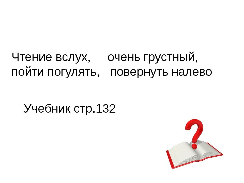 Чтение вслух, очень грустный, пойти погулять, повернуть налево Учебник стр.132