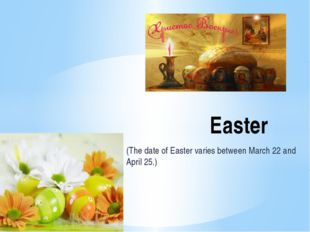 (The date of Easter varies between March 22 and April 25.) Easter