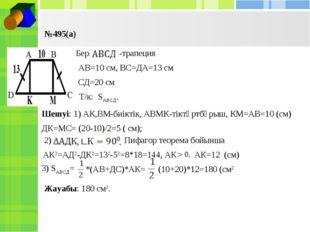 №495(а) Бер: -трапеция АВ=10 см, ВС=ДА=13 см СД=20 см Т/к: SАВСД. Шешуі: 1) А