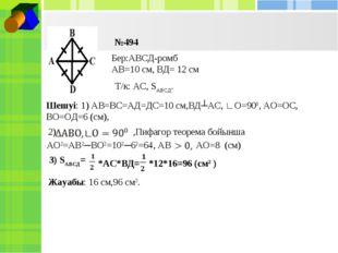 №494 Бер:АВСД-ромб АВ=10 см, ВД= 12 см Т/к: АС, SАВСД. Шешуі: 1) АВ=ВС=АД=ДС=