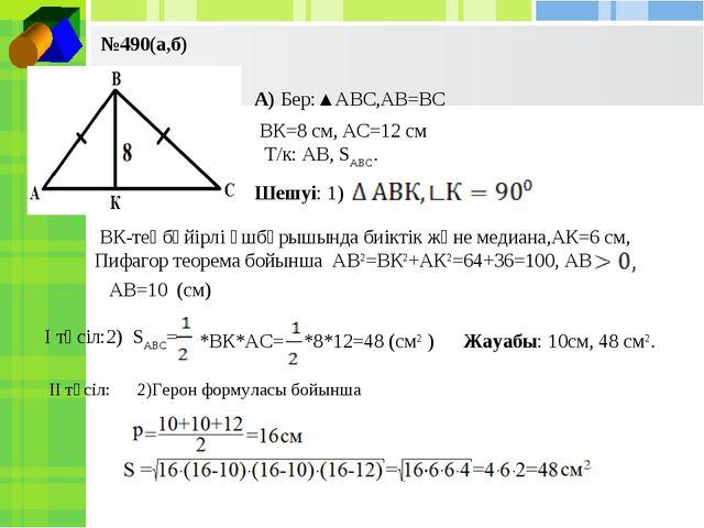 №490(а,б) А) Бер:▲АВС,АВ=ВС ВК=8 см, АС=12 см Т/к: АВ, SАВС. Шешуі: 1) ВК-тең...