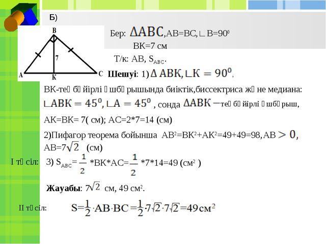 Бер: ,АВ=ВС,∟В=900 ВК=7 см Т/к: АВ, SАВС. Шешуі: 1) ВК-теңбүйірлі үшбұрышында...
