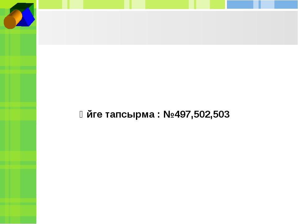 Үйге тапсырма : №497,502,503