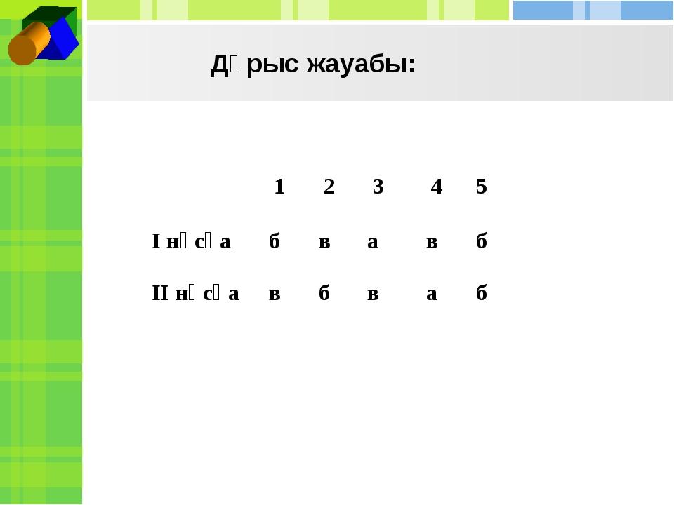 Дұрыс жауабы: 12345 І нұсқабвавб ІІ нұсқавбваб