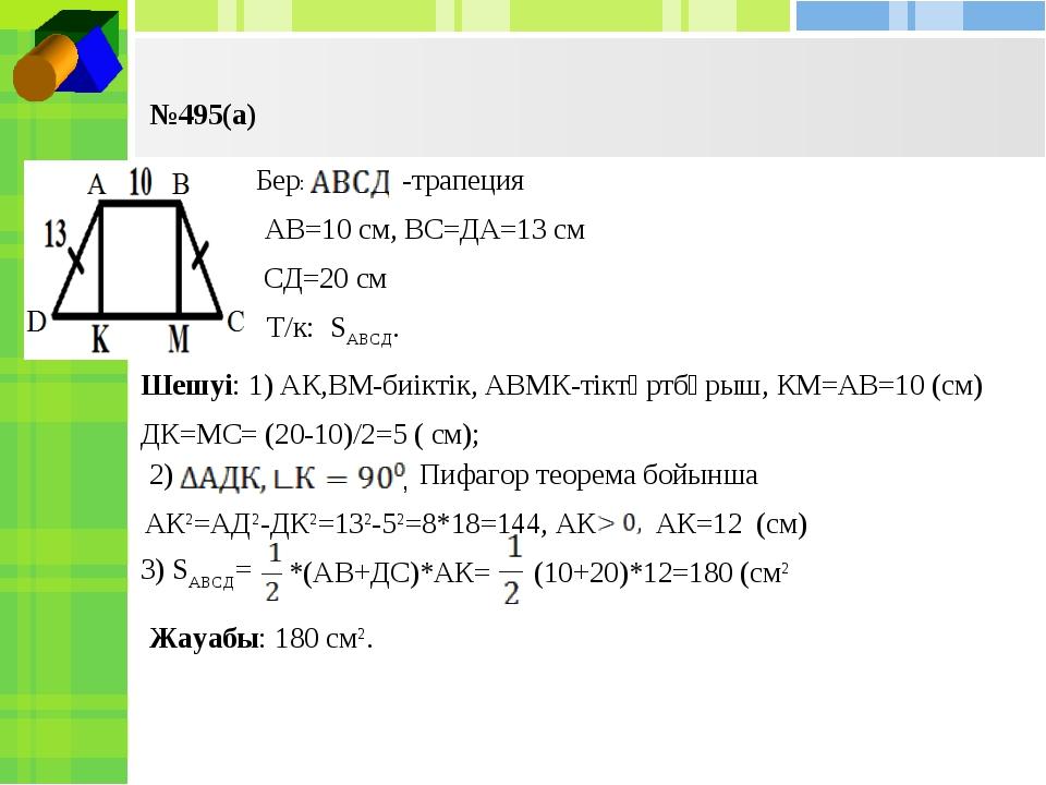 №495(а) Бер: -трапеция АВ=10 см, ВС=ДА=13 см СД=20 см Т/к: SАВСД. Шешуі: 1) А...