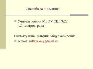 Спасибо за внимание! Учитель химии МБОУ СШ №22 г.Димитровграда Нигматулина Зу