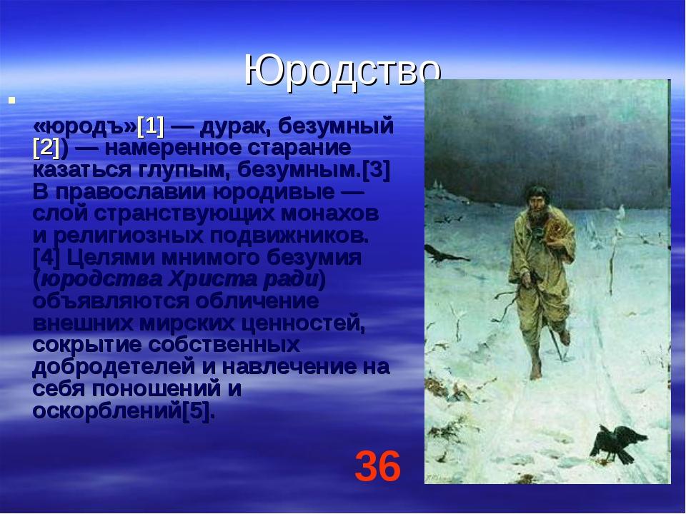 Юродство Юро́дство (от слав. «оуродъ», «юродъ»[1]— дурак, безумный[2])— нам...