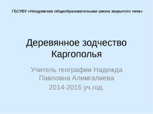 Деревянное зодчество Каргополья Учитель географии Надежда Павловна Алимгалиев
