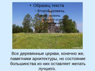 Все деревянные церкви, конечно же, памятники архитектуры, но состояние больш