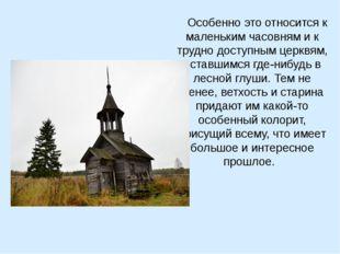 Особенно это относится к маленьким часовням и к трудно доступным церквям, ос