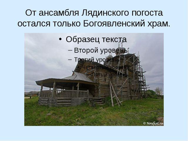 От ансамбля Лядинского погоста остался только Богоявленский храм.