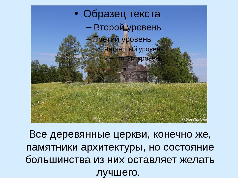 Все деревянные церкви, конечно же, памятники архитектуры, но состояние больш...