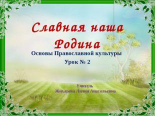 Славная наша Родина Основы Православной культуры Урок № 2 Учитель Жихарева Ли