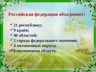 Российская федерация объединяет: 21 республику; 9 краёв; 46 областей; 2 город