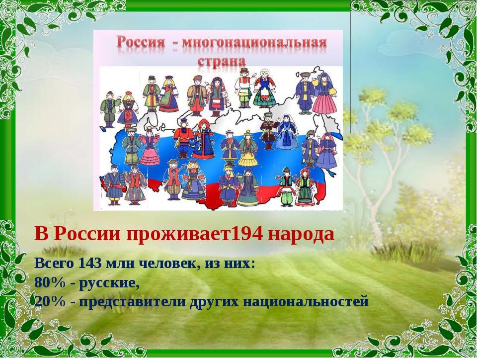 В России проживает194 народа Всего 143 млн человек, из них: 80% - русские, 20...