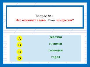 Вопрос № 1 Что означает слово Frau по-русски? A B C D девочка госпожа господ