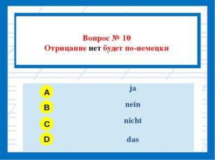 Вопрос № 10 Отрицание нет будет по-немецки A B C D ja nein nicht das