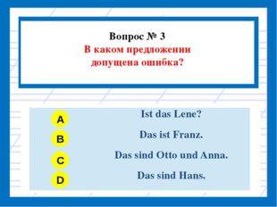 Вопрос № 3 В каком предложении допущена ошибка? A B C D IstdasLene? DasistFr