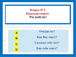 Вопрос № 5 Переведи вопрос: Wie heißt du? A B C D Откуда ты? Как Вас зовут?