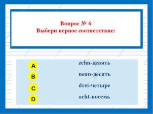 Вопрос № 6 Выбери верное соответствие: A B C D zehn-девять neun-десять drei-