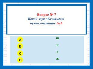 Вопрос № 7 Какой звук обозначает буквосочетание tsch A B C D ш ч х ж