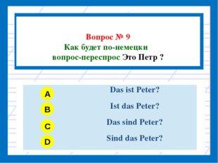 Вопрос № 9 Как будет по-немецки вопрос-переспрос Это Петр ? A B C D DasistPe