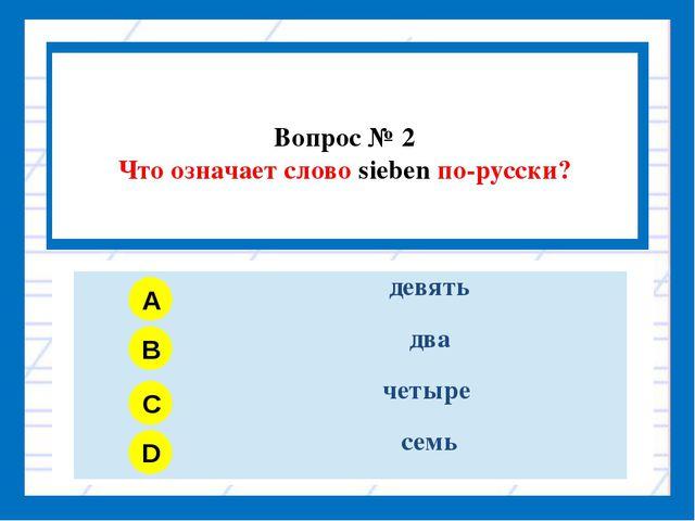 Вопрос № 2 Что означает слово sieben по-русски? A B C D девять два четыре семь