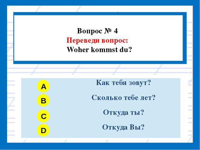 Вопрос № 4 Переведи вопрос: Woher kommst du? A B C D Как тебя зовут? Сколько...