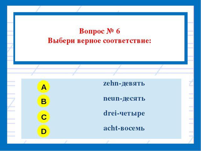 Вопрос № 6 Выбери верное соответствие: A B C D zehn-девять neun-десять drei-...