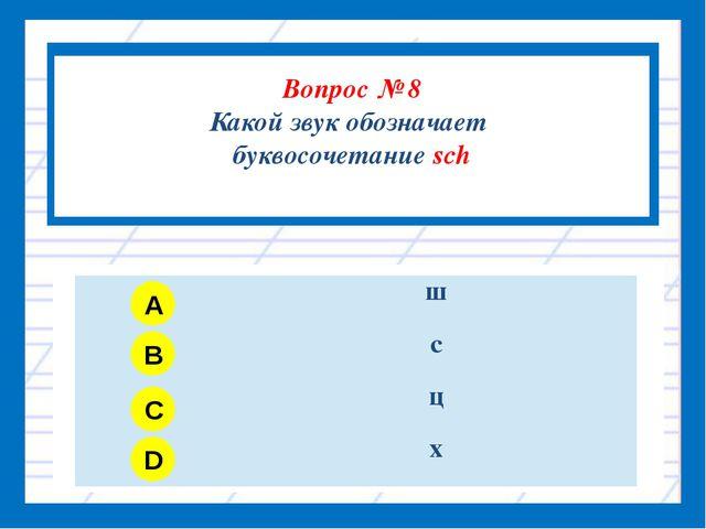 Вопрос № 8 Какой звук обозначает буквосочетание sch A B C D ш с ц х