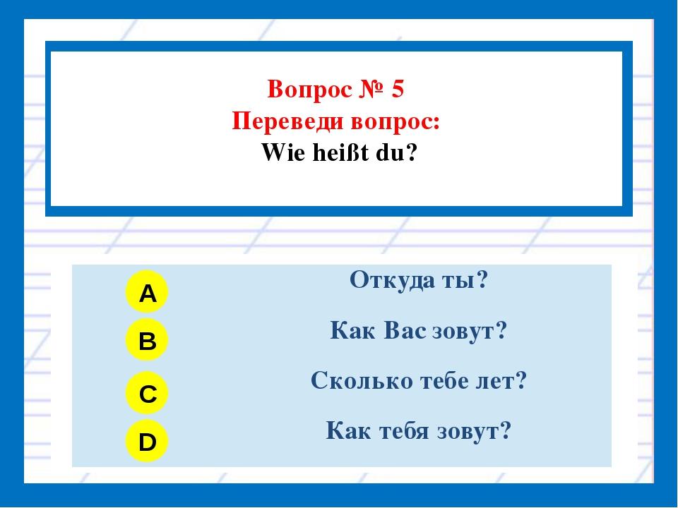 Вопрос № 5 Переведи вопрос: Wie heißt du? A B C D Откуда ты? Как Вас зовут?...
