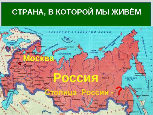 Как называется страна, в которой ты живёшь? СТРАНА, В КОТОРОЙ МЫ ЖИВЁМ Россия...