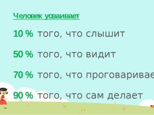 Человек усваивает 10 % того, что слышит 50 % того, что видит 70 % того, что п