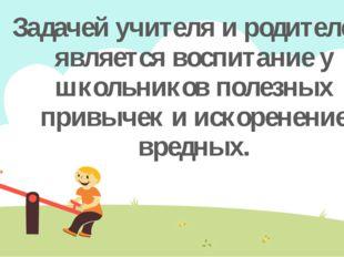 Задачей учителя и родителей, является воспитание у школьников полезных привыч