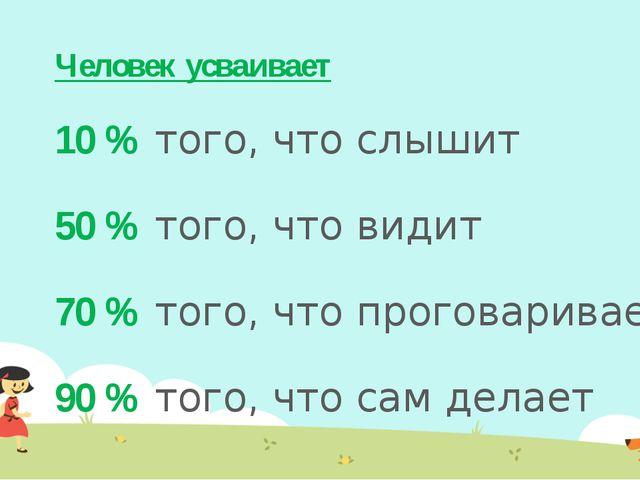 Человек усваивает 10 % того, что слышит 50 % того, что видит 70 % того, что п...