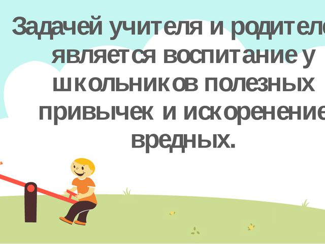 Задачей учителя и родителей, является воспитание у школьников полезных привыч...