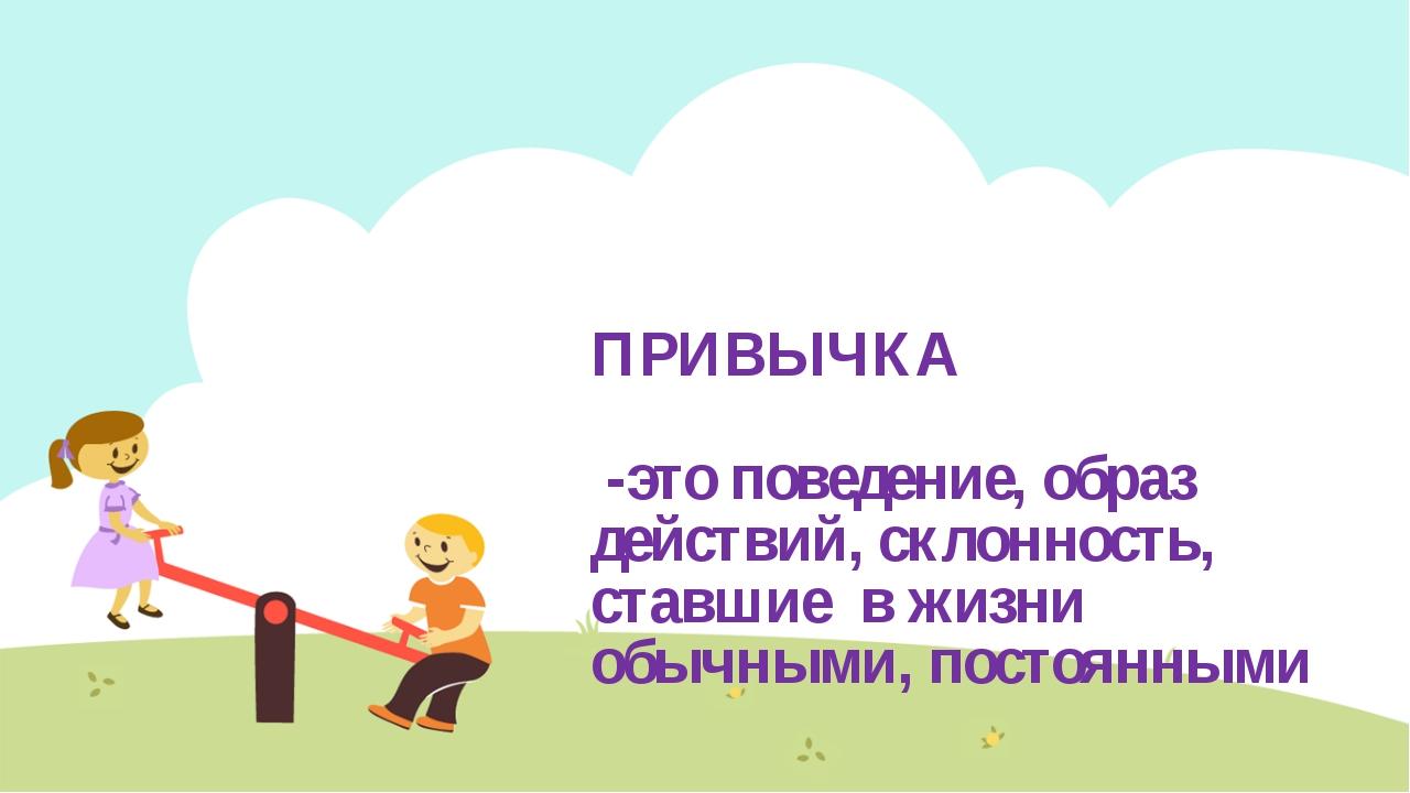ПРИВЫЧКА -это поведение, образ действий, склонность, ставшие в жизни обычными...