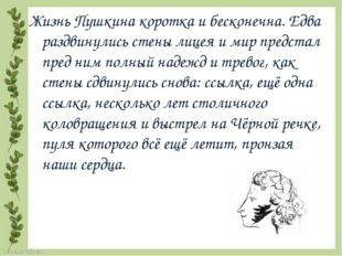 Жизнь Пушкина коротка и бесконечна. Едва раздвинулись стены лицея и мир предс