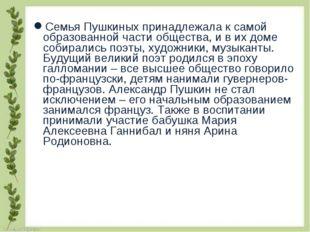 Семья Пушкиных принадлежала к самой образованной части общества, и в их доме