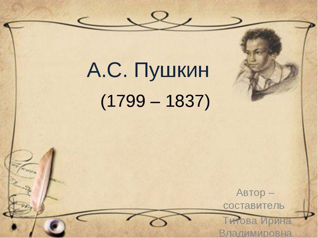 А.С. Пушкин Автор – составитель Титова Ирина Владимировна (1799 – 1837)